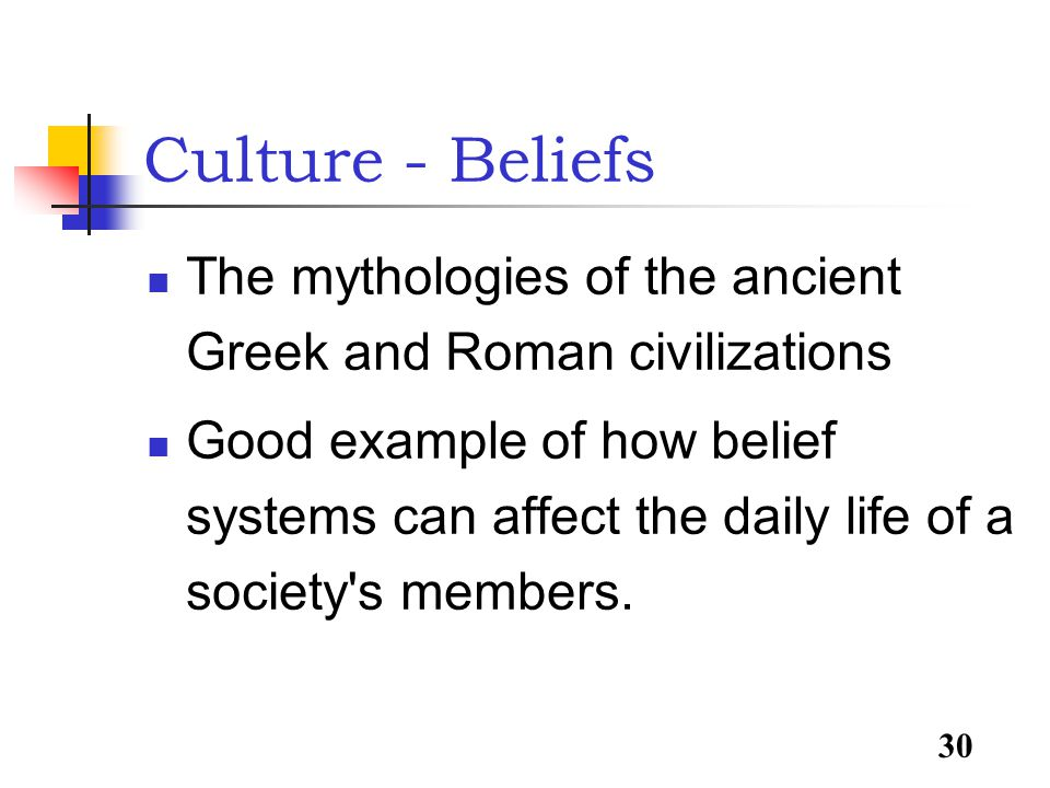 30 Culture - Beliefs The mythologies of the ancient Greek and Roman civilizations Good example of how belief systems can affect the daily life of a society s members.