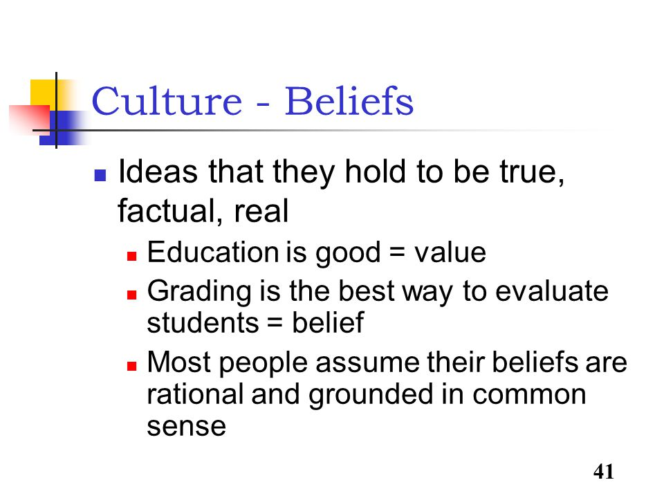 41 Culture - Beliefs Ideas that they hold to be true, factual, real Education is good = value Grading is the best way to evaluate students = belief Most people assume their beliefs are rational and grounded in common sense