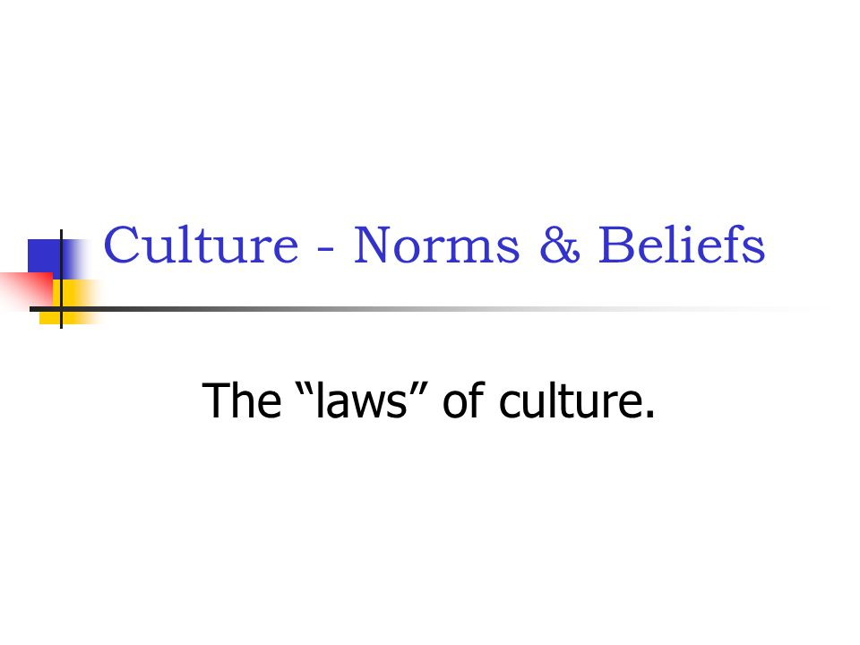 Culture - Norms & Beliefs The laws of culture.
