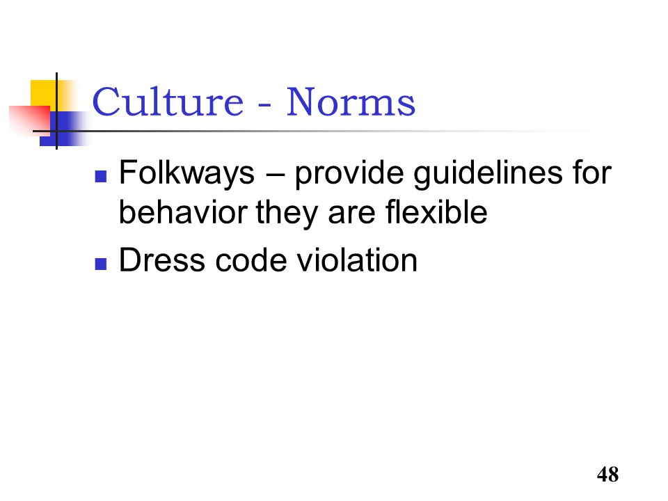 48 Culture - Norms Folkways – provide guidelines for behavior they are flexible Dress code violation