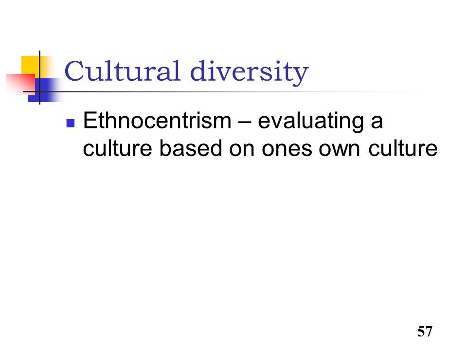 57 Cultural diversity Ethnocentrism – evaluating a culture based on ones own culture
