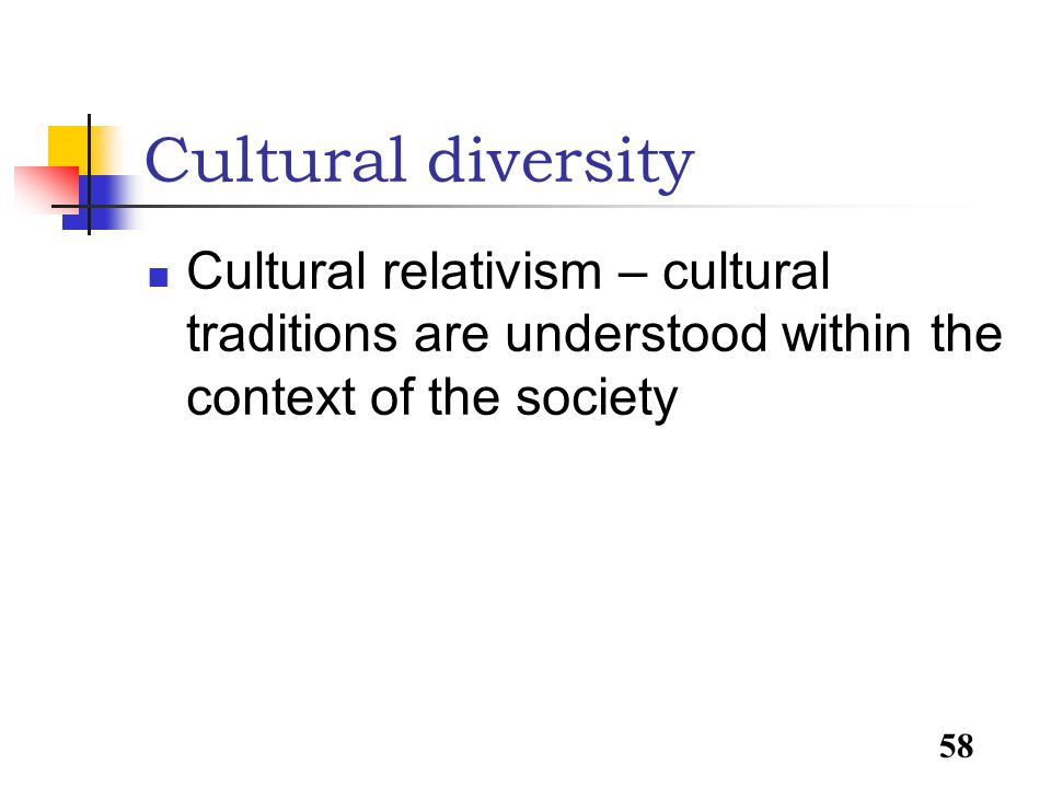 58 Cultural diversity Cultural relativism – cultural traditions are understood within the context of the society
