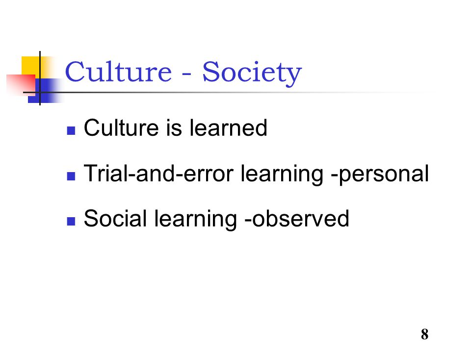 8 Culture - Society Culture is learned Trial-and-error learning -personal Social learning -observed