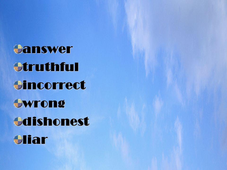 answertruthfulincorrectwrongdishonestliar