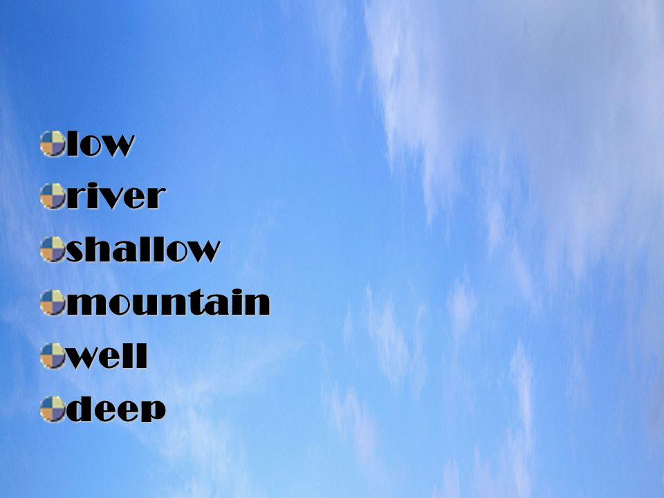 lowrivershallowmountainwelldeep
