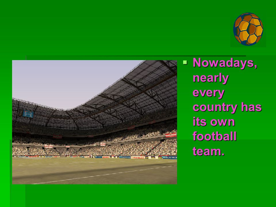 NNNNowadays, nearly every country has its own football team.