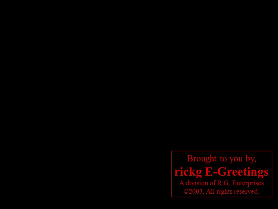 Brought to you by, rickg E-Greetings A division of R.G. Enterprises ©2003, All rights reserved.