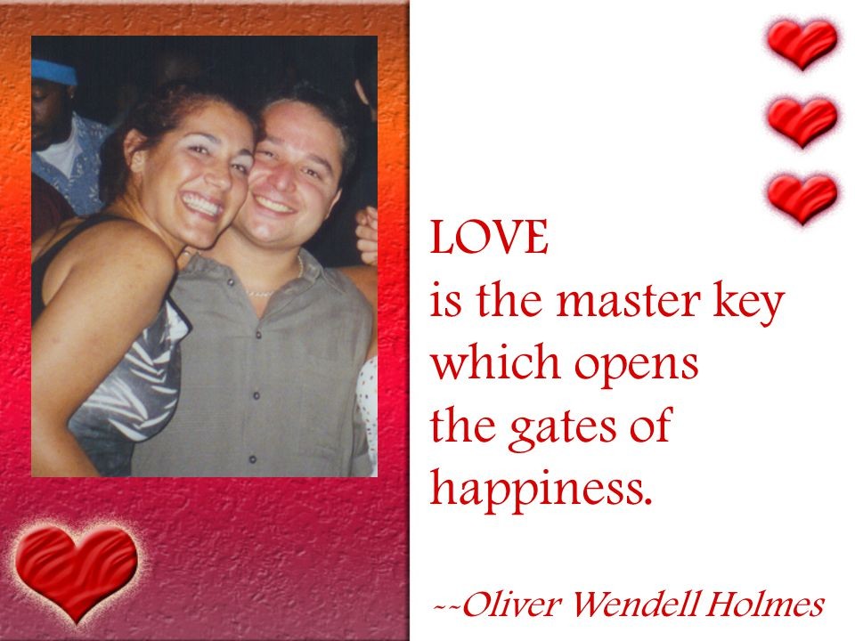 LOVE is the master key which opens the gates of happiness. --Oliver Wendell Holmes