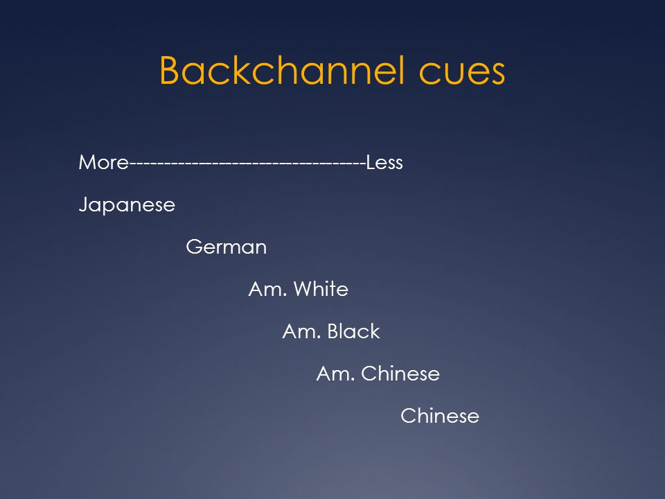 Backchannel Cues  Japanese use 3x more than Americans (Maynard)  American Whites use more than American Blacks (Erickson and Shultz)  German use 4x as many as Mainland Chinese (Günther)  White Americans use three times as many as Mainland Chinese (Tao and Thompson)  Chinese Americans use more than Mainland Chinese and less than White Americans (Tao and Thompson)  Problems with such findings  Be skeptical of categories