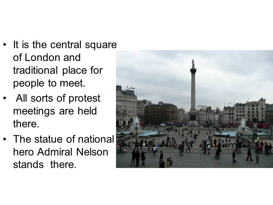 Trafalgar Square It is the central square of London and traditional place for people to meet.