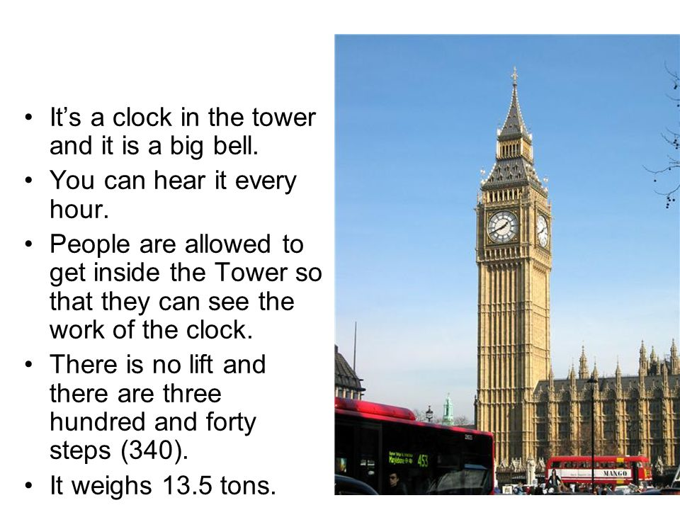 Big Ben It's a clock in the tower and it is a big bell. You can hear it every hour. People are allowed to get inside the Tower so that they can see th