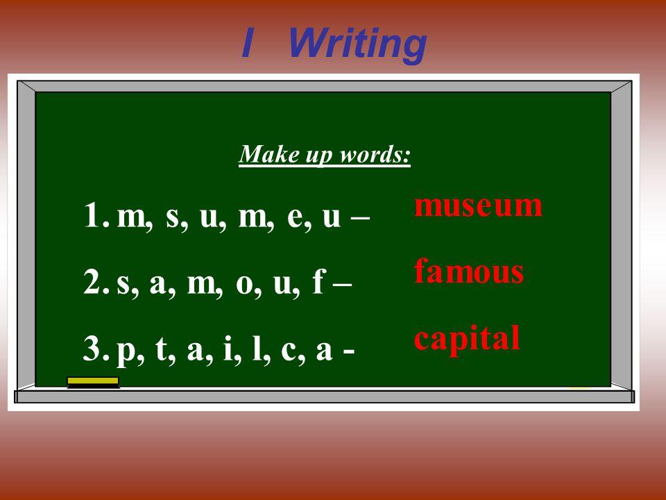 I Writing Make up words: 1.m, s, u, m, e, u – 2.s, a, m, o, u, f – 3.p, t, a, i, l, c, a - museum famous capital