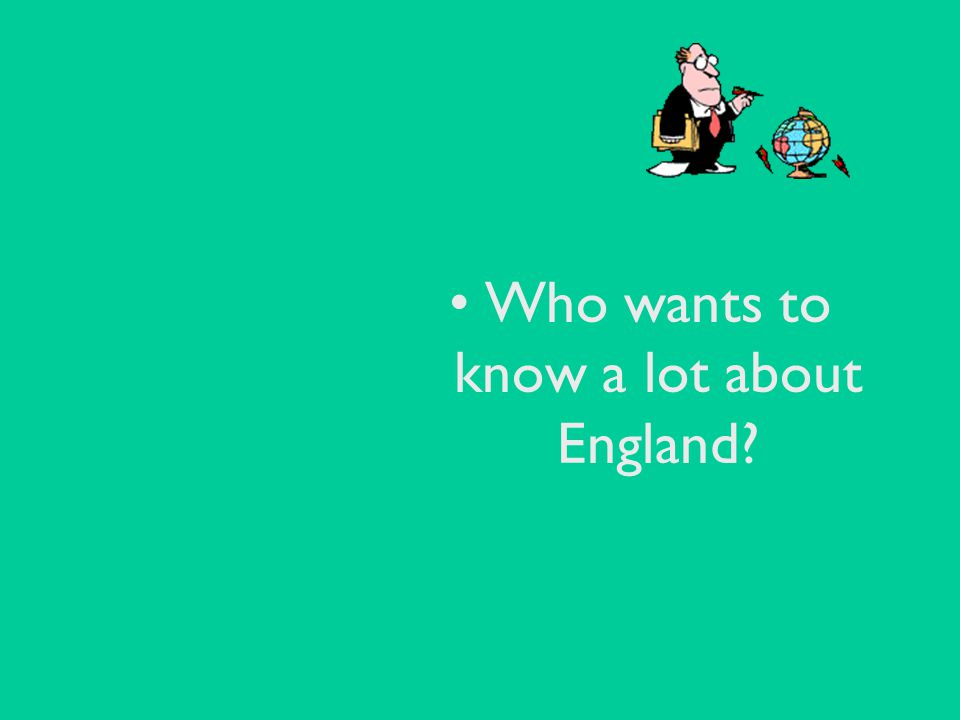 Who wants to know a lot about England