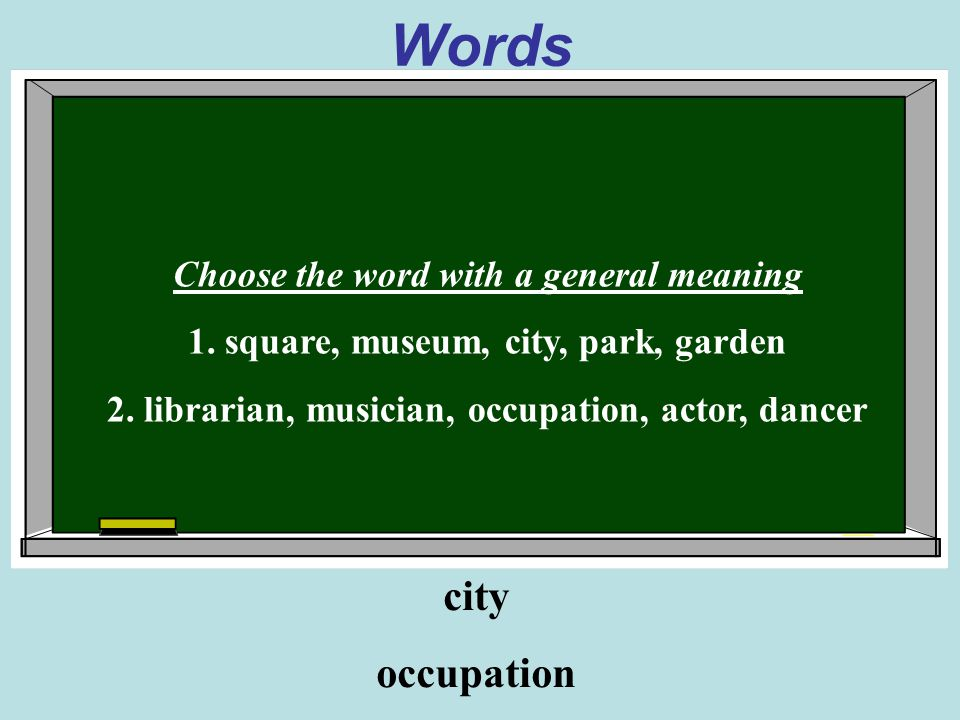 Words Choose the word with a general meaning 1. square, museum, city, park, garden 2.