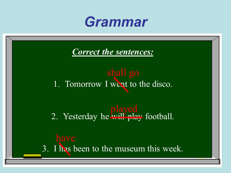 Grammar Correct the sentences: 1.Tomorrow I went to the disco.