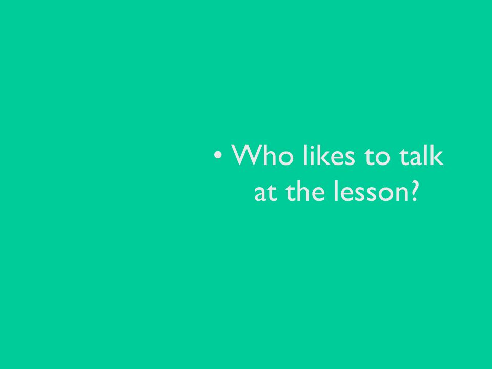 Who likes to talk at the lesson