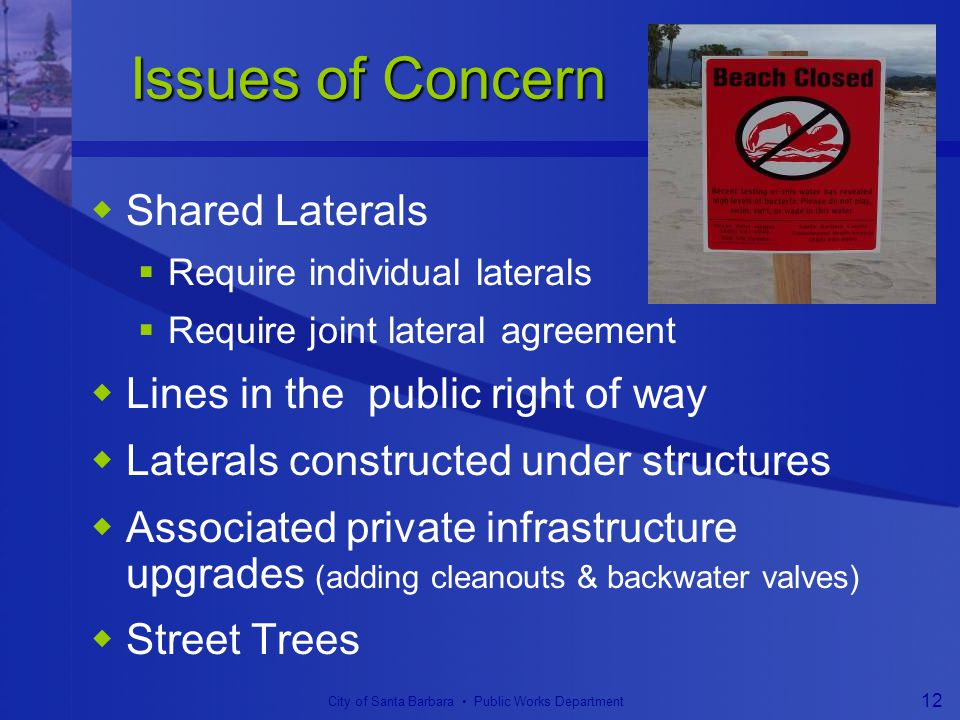 City of Santa Barbara Public Works Department 12 Issues of Concern Issues of Concern  Shared Laterals  Require individual laterals  Require joint lateral agreement  Lines in the public right of way  Laterals constructed under structures  Associated private infrastructure upgrades (adding cleanouts & backwater valves)  Street Trees