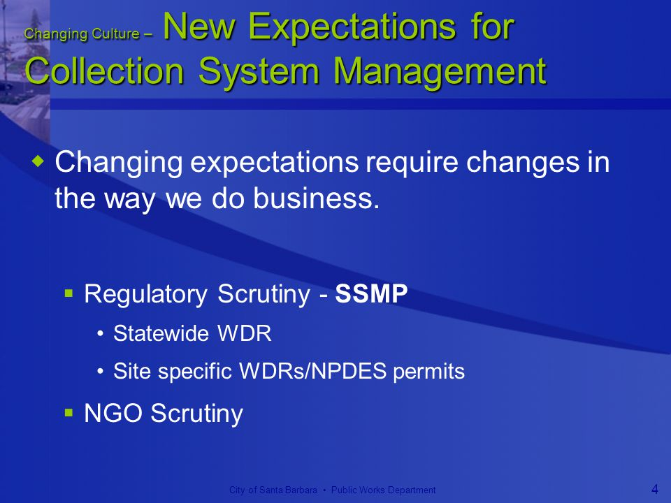 City of Santa Barbara Public Works Department 4 Changing Culture – New Expectations for Collection System Management  Changing expectations require changes in the way we do business.