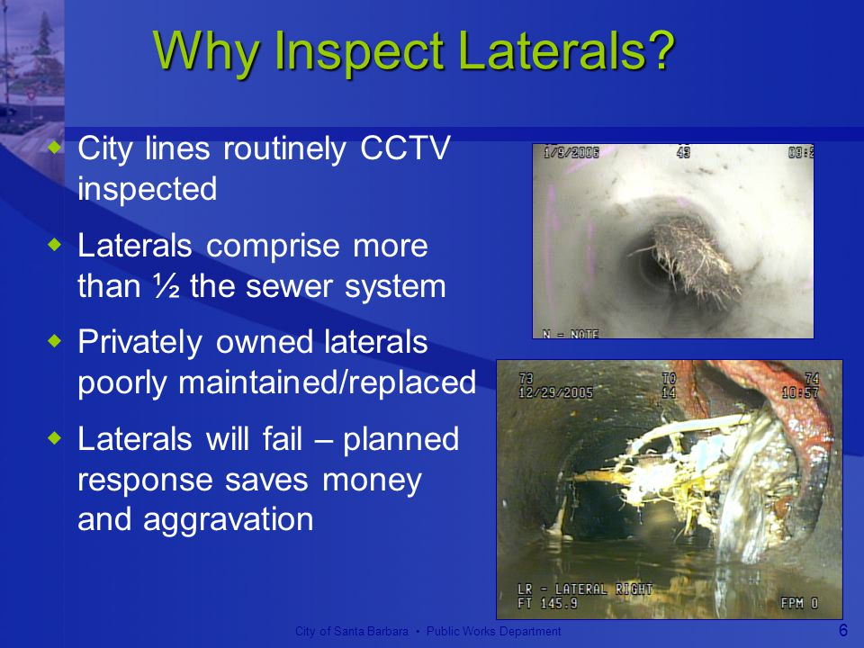 City of Santa Barbara Public Works Department 6 Why Inspect Laterals.