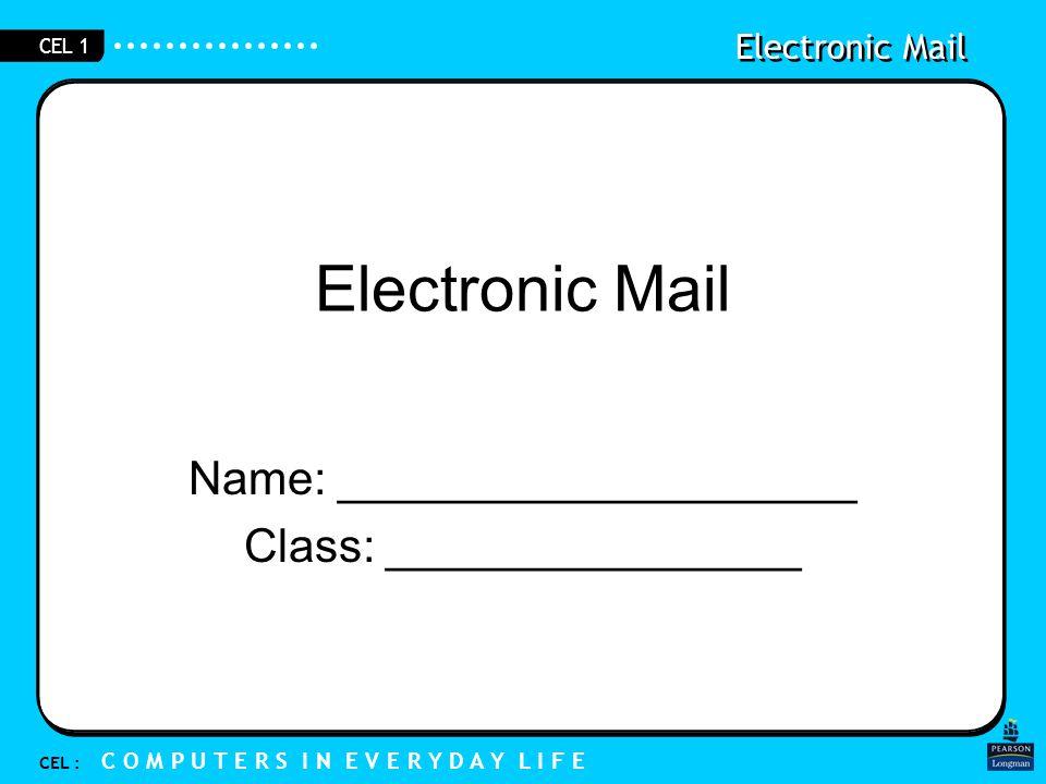 Electronic Mail CEL : C O M P U T E R S I N E V E R Y D A Y L I F E CEL 1 Electronic Mail Name: ____________________ Class: ________________