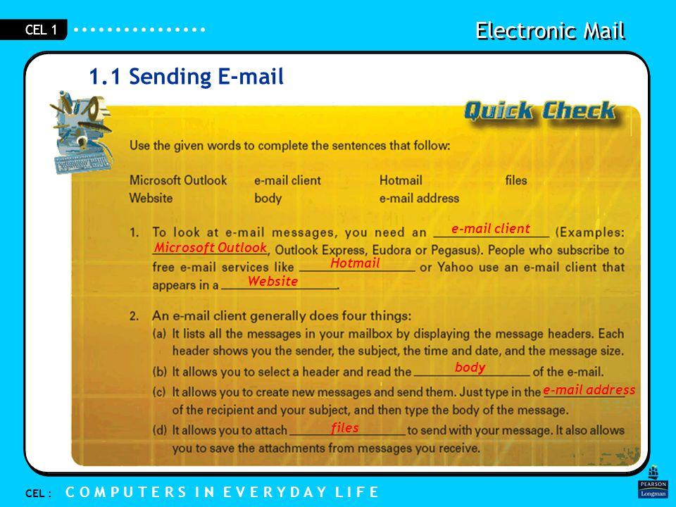 Electronic Mail CEL : C O M P U T E R S I N E V E R Y D A Y L I F E CEL 1 1.1 Sending E-mail e-mail client Microsoft Outlook Hotmail Website files body e-mail address