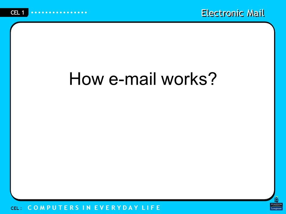 Electronic Mail CEL : C O M P U T E R S I N E V E R Y D A Y L I F E CEL 1 How e-mail works