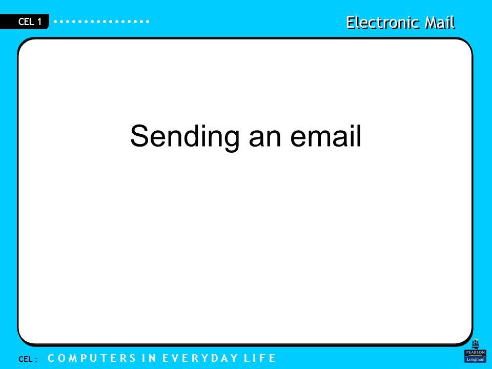 Electronic Mail CEL : C O M P U T E R S I N E V E R Y D A Y L I F E CEL 1 Sending an email