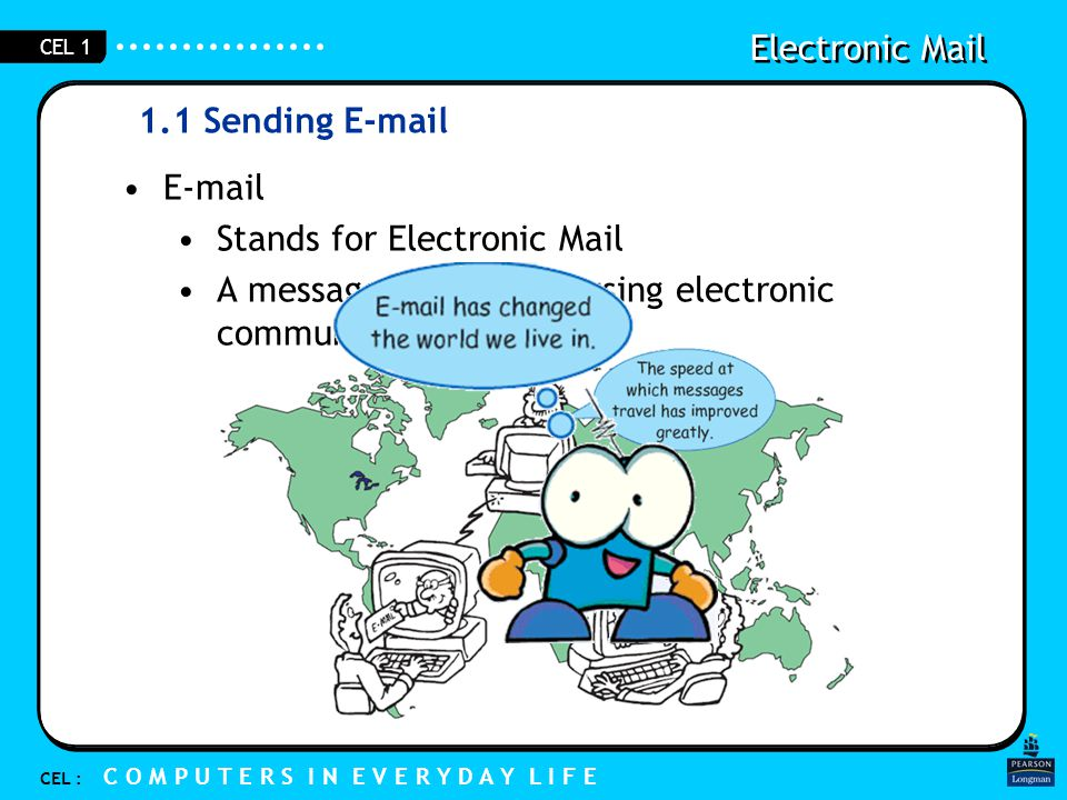 Electronic Mail CEL : C O M P U T E R S I N E V E R Y D A Y L I F E CEL 1 1.1 Sending E-mail E-mail Stands for Electronic Mail A message that is sent using electronic communication systems