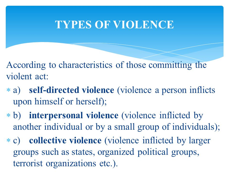 According to characteristics of those committing the violent act:  a)self-directed violence (violence a person inflicts upon himself or herself);  b)interpersonal violence (violence inflicted by another individual or by a small group of individuals);  c)collective violence (violence inflicted by larger groups such as states, organized political groups, terrorist organizations etc.).