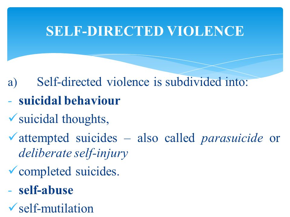 a) Self-directed violence is subdivided into: -suicidal behaviour suicidal thoughts, attempted suicides – also called parasuicide or deliberate self-injury completed suicides.