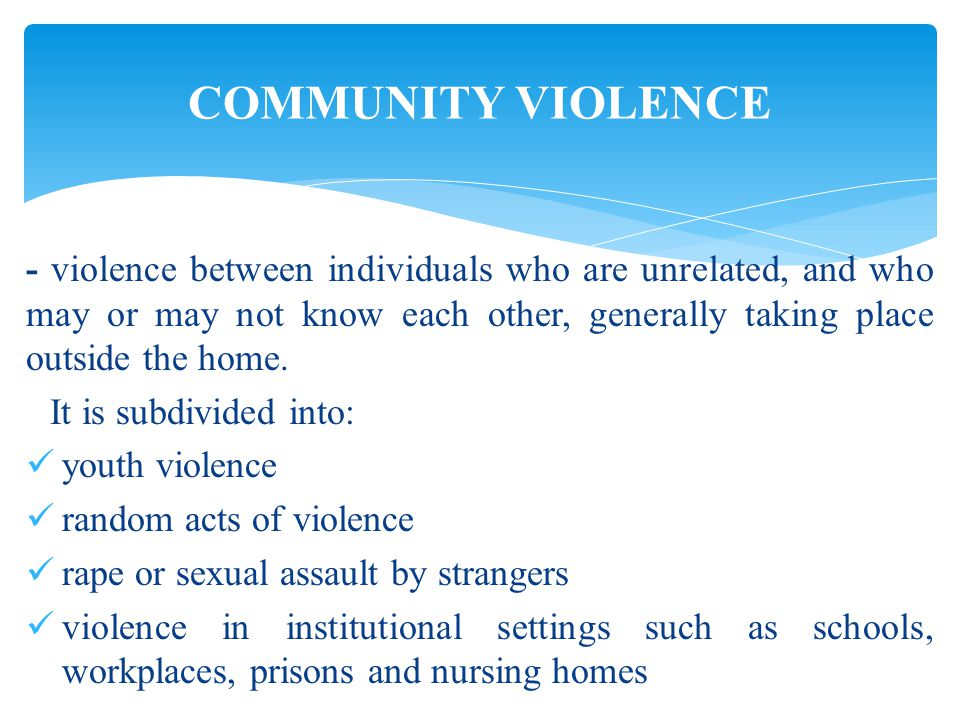 - violence between individuals who are unrelated, and who may or may not know each other, generally taking place outside the home.