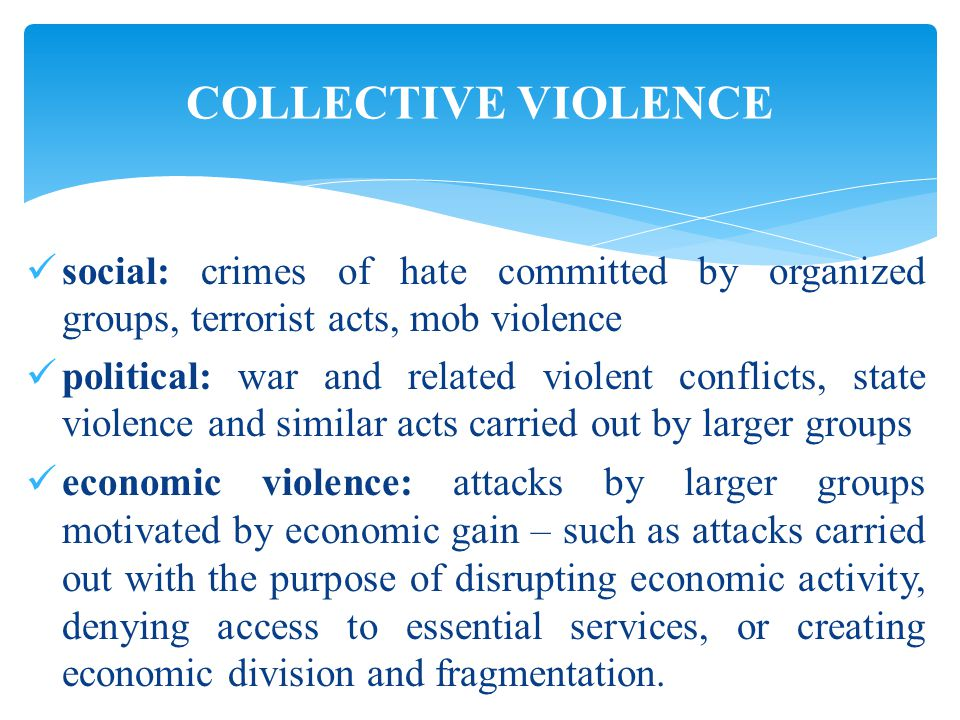 social: crimes of hate committed by organized groups, terrorist acts, mob violence political: war and related violent conflicts, state violence and similar acts carried out by larger groups economic violence: attacks by larger groups motivated by economic gain – such as attacks carried out with the purpose of disrupting economic activity, denying access to essential services, or creating economic division and fragmentation.