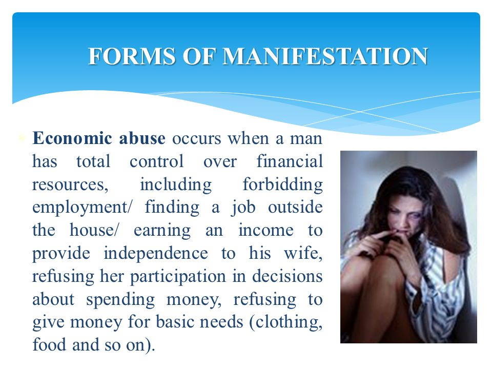  Economic abuse occurs when a man has total control over financial resources, including forbidding employment/ finding a job outside the house/ earning an income to provide independence to his wife, refusing her participation in decisions about spending money, refusing to give money for basic needs (clothing, food and so on).