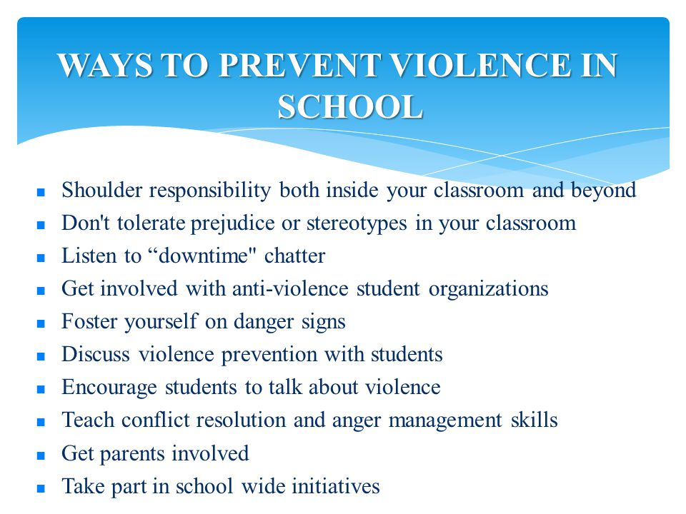 WAYS TO PREVENT VIOLENCE IN SCHOOL Shoulder responsibility both inside your classroom and beyond Don t tolerate prejudice or stereotypes in your classroom Listen to downtime chatter Get involved with anti-violence student organizations Foster yourself on danger signs Discuss violence prevention with students Encourage students to talk about violence Teach conflict resolution and anger management skills Get parents involved Take part in school wide initiatives