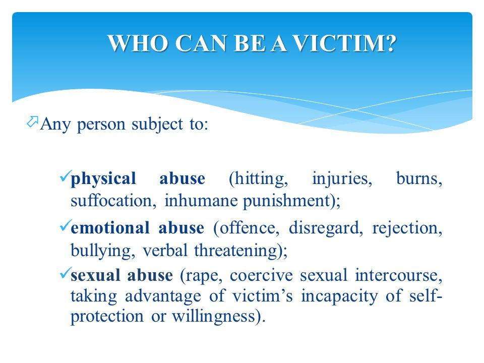  Any person subject to: physical abuse (hitting, injuries, burns, suffocation, inhumane punishment); emotional abuse (offence, disregard, rejection, bullying, verbal threatening); sexual abuse (rape, coercive sexual intercourse, taking advantage of victim's incapacity of self- protection or willingness).