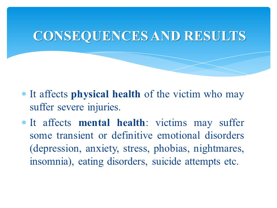  It affects physical health of the victim who may suffer severe injuries.
