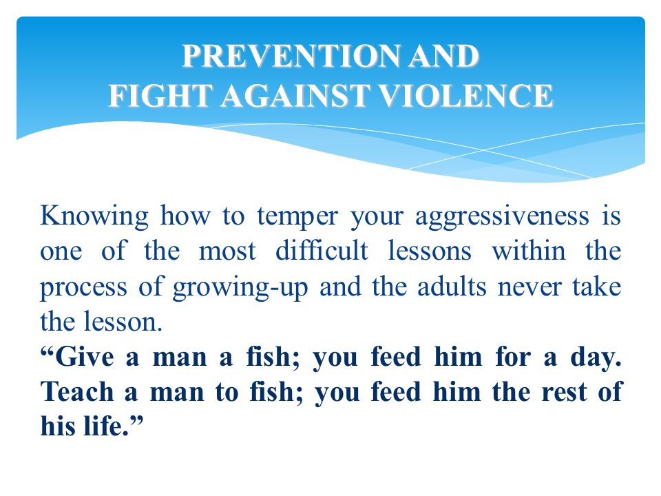 PREVENTION AND FIGHT AGAINST VIOLENCE Knowing how to temper your aggressiveness is one of the most difficult lessons within the process of growing-up and the adults never take the lesson.