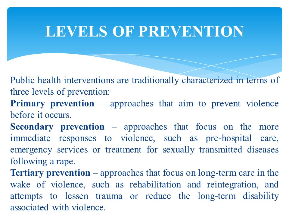 LEVELS OF PREVENTION Public health interventions are traditionally characterized in terms of three levels of prevention: Primary prevention – approaches that aim to prevent violence before it occurs.