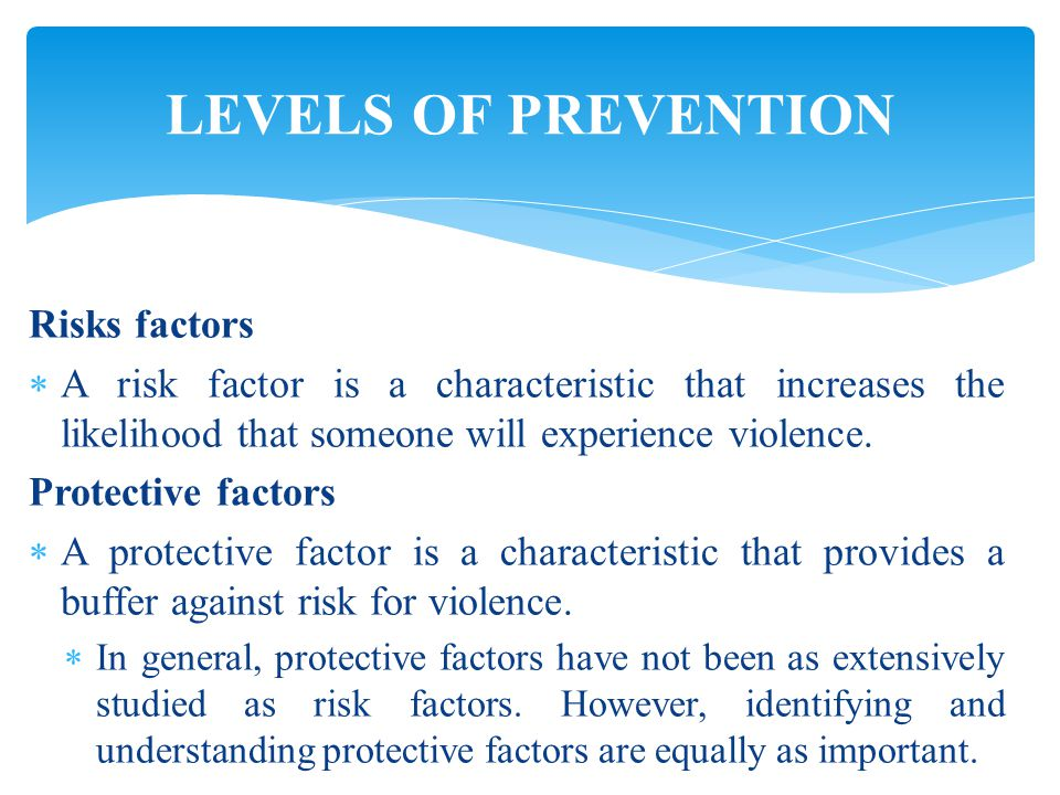LEVELS OF PREVENTION Risks factors  A risk factor is a characteristic that increases the likelihood that someone will experience violence.