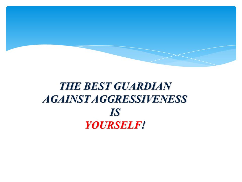 THE BEST GUARDIAN AGAINST AGGRESSIVENESS IS YOURSELF!