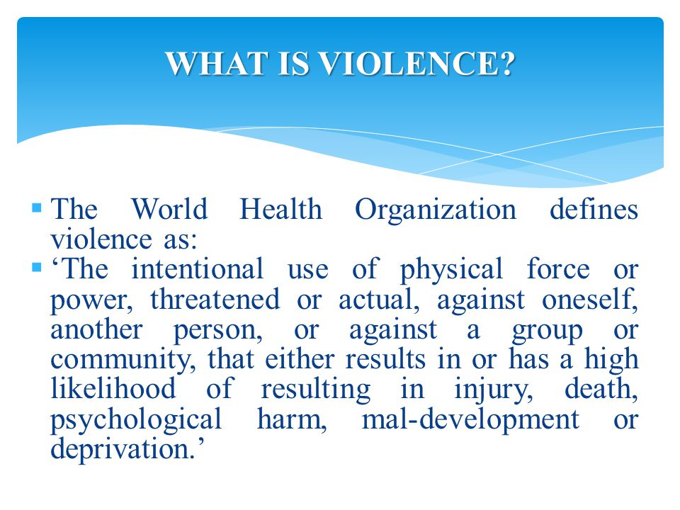  The World Health Organization defines violence as:  'The intentional use of physical force or power, threatened or actual, against oneself, another person, or against a group or community, that either results in or has a high likelihood of resulting in injury, death, psychological harm, mal-development or deprivation.' WHAT IS VIOLENCE