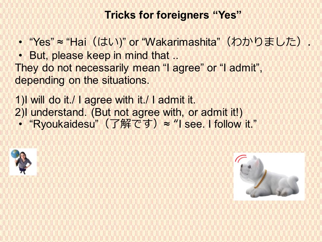 Tricks for foreigners Yes Yes ≈ Hai (はい ) or Wakarimashita (わかりました). But, please keep in mind that..