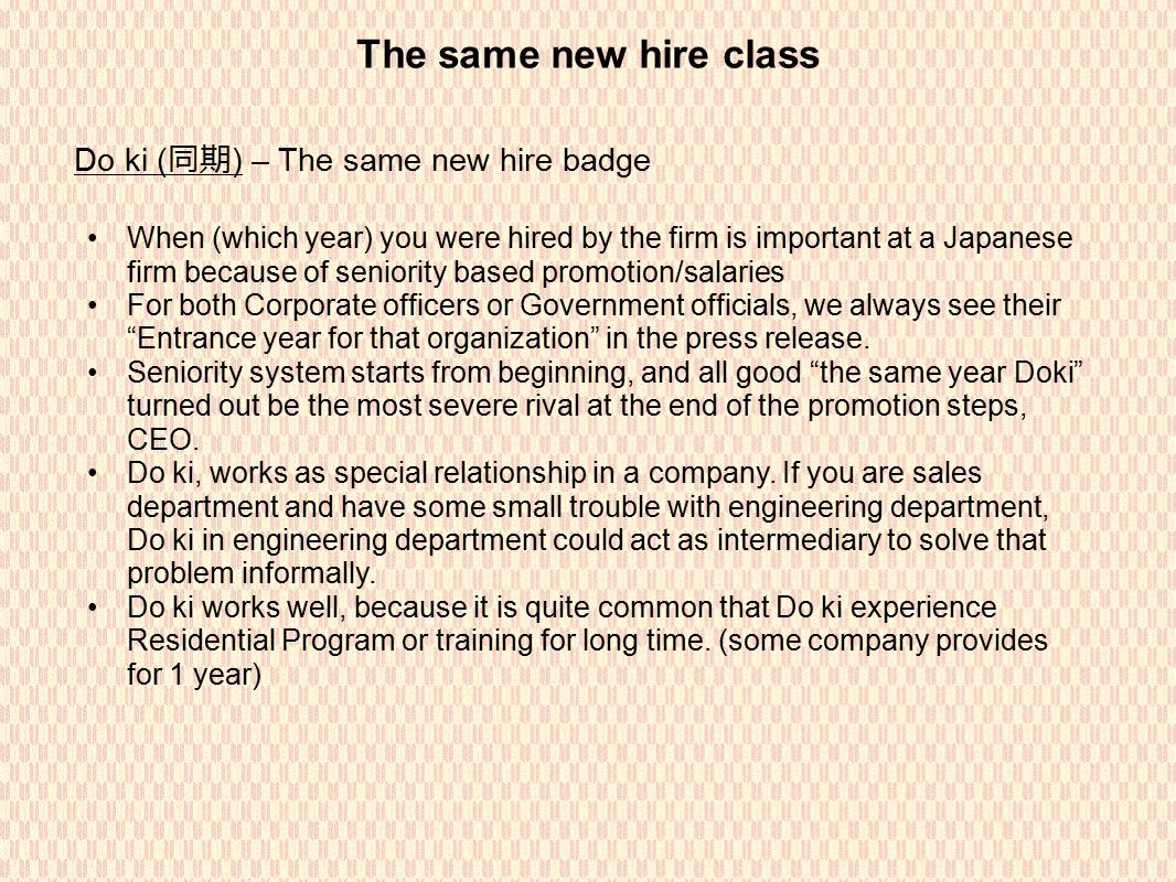 The same new hire class Do ki ( 同期 ) – The same new hire badge When (which year) you were hired by the firm is important at a Japanese firm because of seniority based promotion/salaries For both Corporate officers or Government officials, we always see their Entrance year for that organization in the press release.