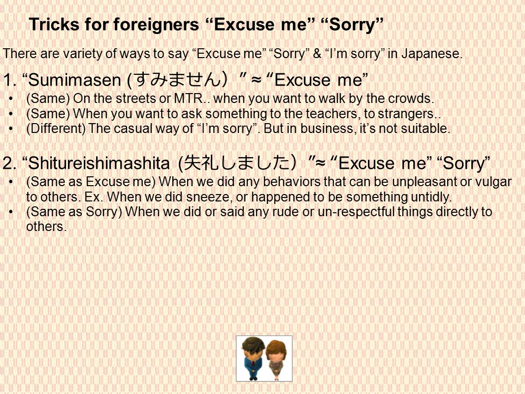 Tricks for foreigners Excuse me Sorry There are variety of ways to say Excuse me Sorry & I'm sorry in Japanese.