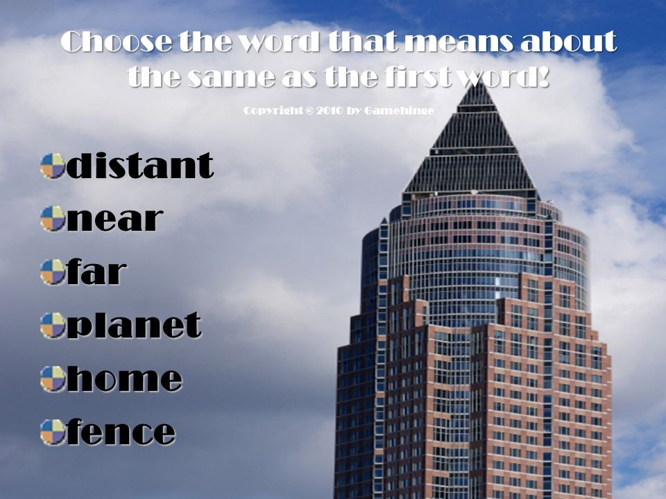 Choose the word that means about the same as the first word! distantnearfarplanethomefence Copyright © 2010 by Gamehinge