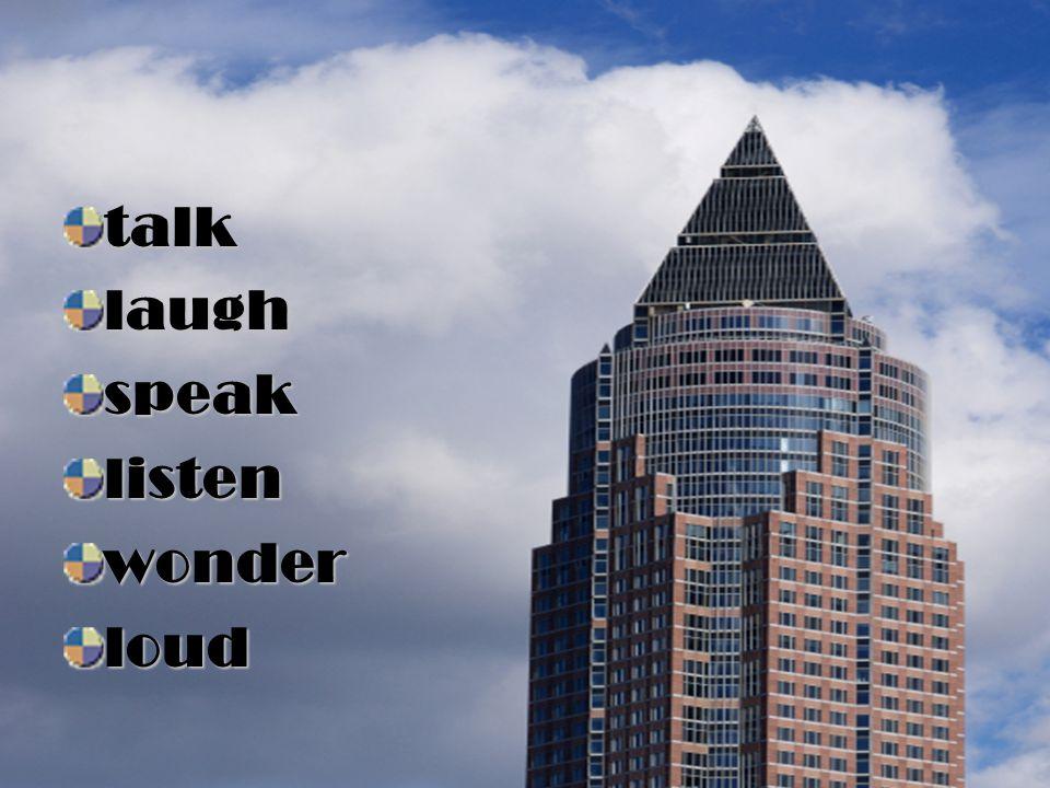 talk laugh speak listen wonder loud