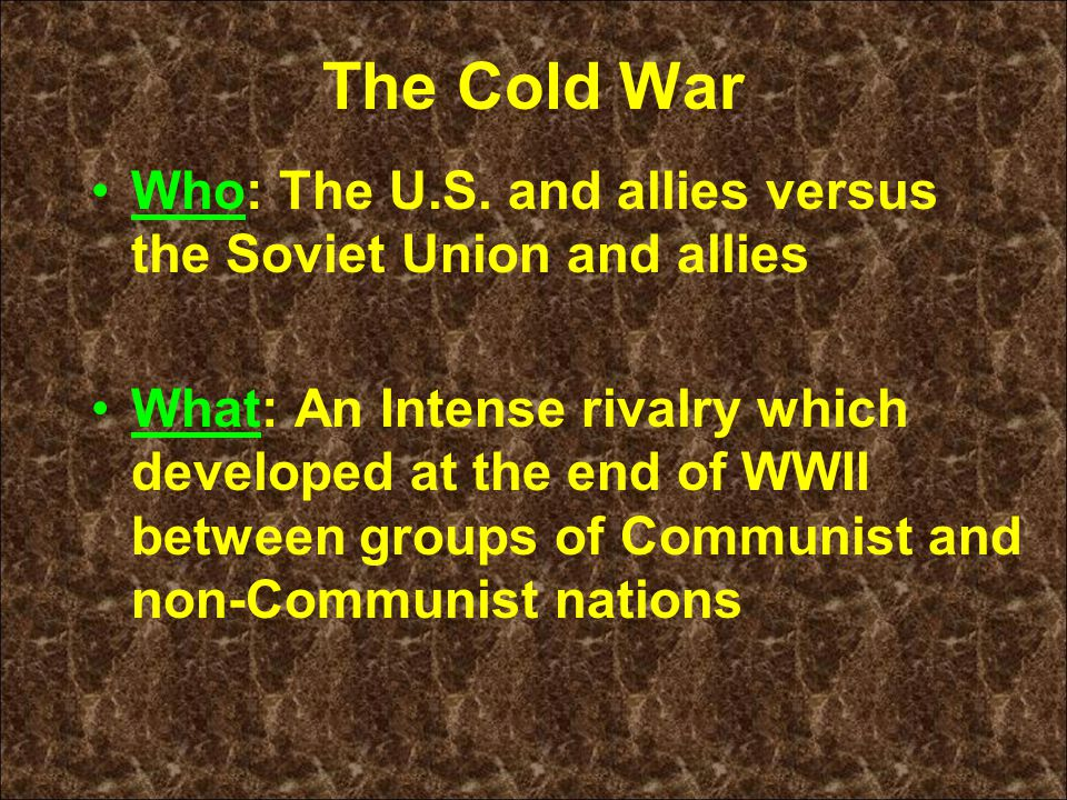 The Cold War Who: The U.S. and allies versus the Soviet Union and allies What: An Intense rivalry which developed at the end of WWII between groups of