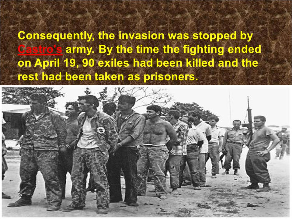 Consequently, the invasion was stopped by Castro's army. By the time the fighting ended on April 19, 90 exiles had been killed and the rest had been t