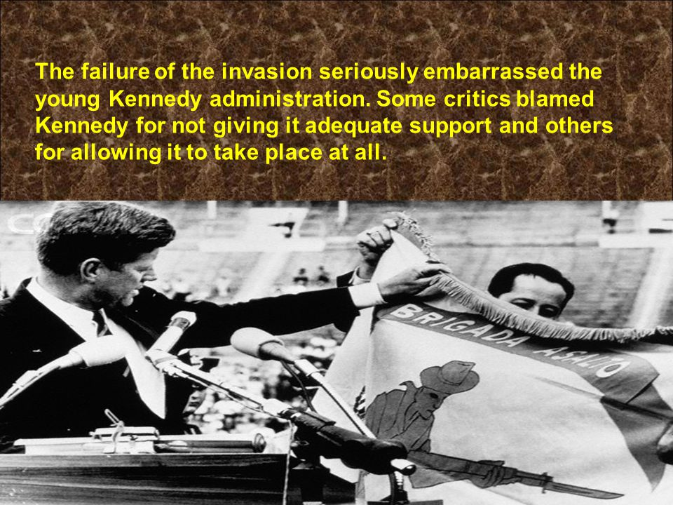 The failure of the invasion seriously embarrassed the young Kennedy administration. Some critics blamed Kennedy for not giving it adequate support and