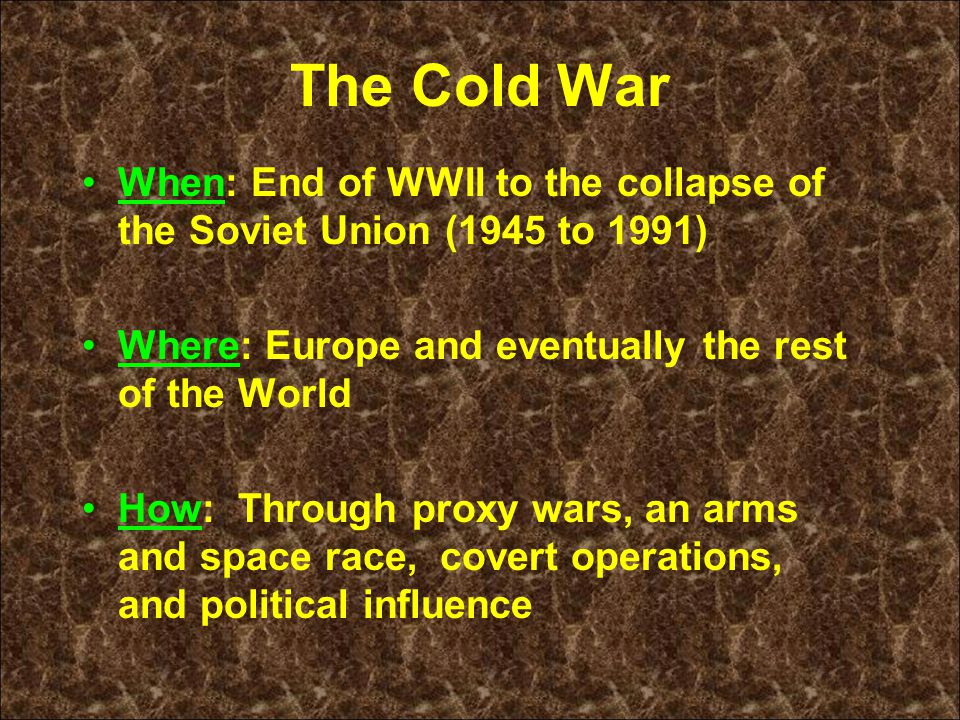 The Cold War When: End of WWII to the collapse of the Soviet Union (1945 to 1991) Where: Europe and eventually the rest of the World How: Through proxy wars, an arms and space race, covert operations, and political influence